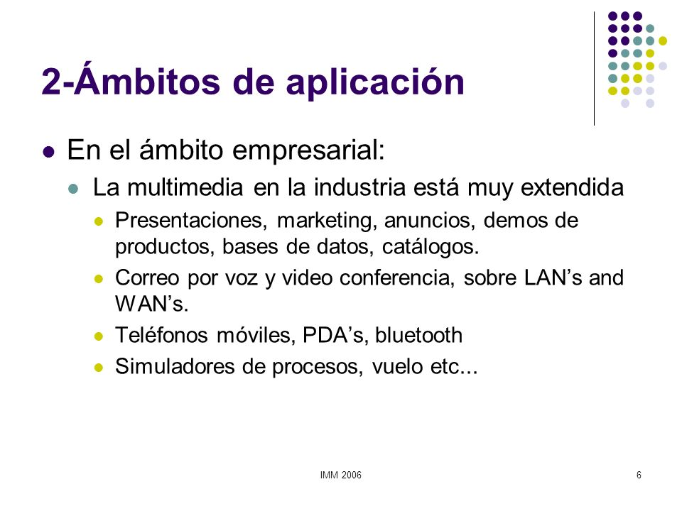 IMM 20067 2-Ámbitos de aplicación En el ámbito de la enseñanza: Es uno de los ámbitos en el que el uso de la multimedia puede aportar una mayor innovación y beneficio.