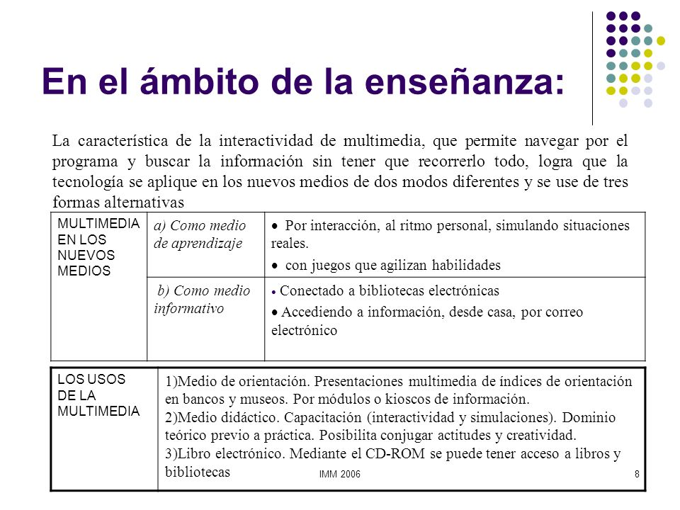 IMM 20068 En el ámbito de la enseñanza: MULTIMEDIA EN LOS NUEVOS MEDIOS a) Como medio de aprendizaje Por interacción, al ritmo personal, simulando sit