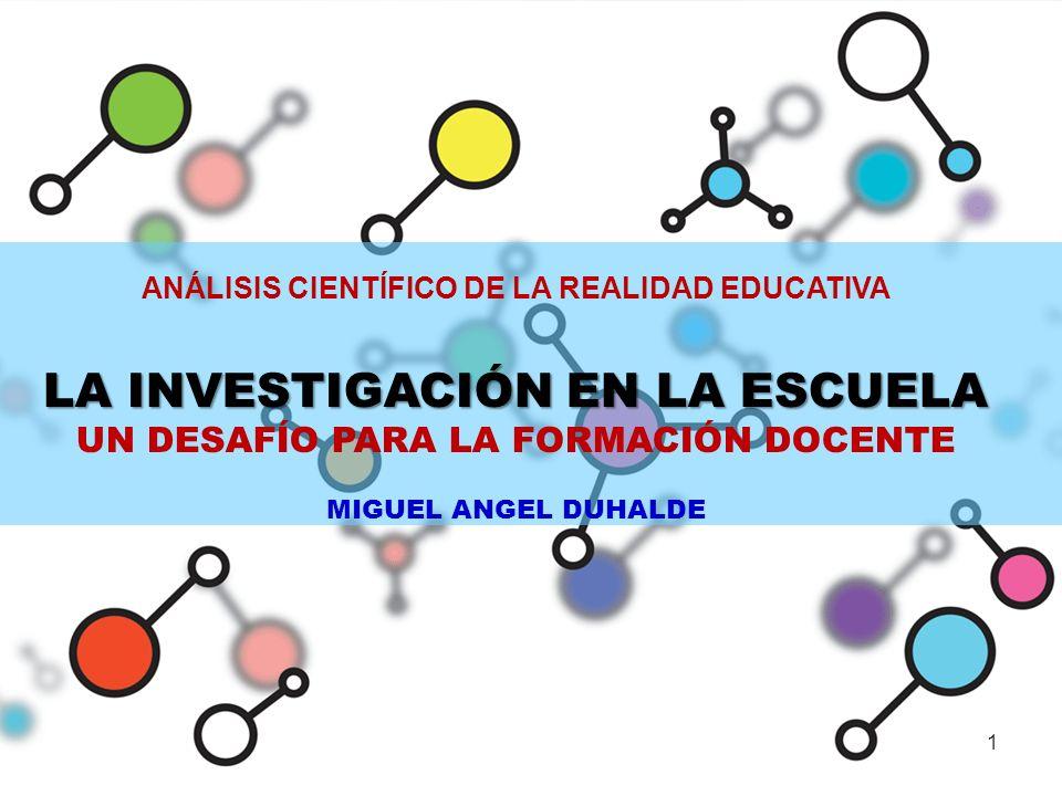 ANÁLISIS CIENTÍFICO DE LA REALIDAD EDUCATIVA LA INVESTIGACIÓN EN LA ESCUELA UN DESAFÍO PARA LA FORMACIÓN DOCENTE MIGUEL ANGEL DUHALDE 1