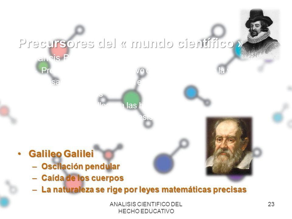Precursores del « mundo científico » Francis Bacon –Propuso el método inductivo de conocimiento de la verdad. –Basado en la observación empírica –Anál