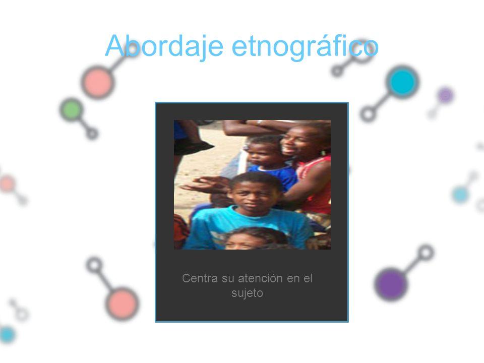 Centra su atención en el sujeto Abordaje etnográfico