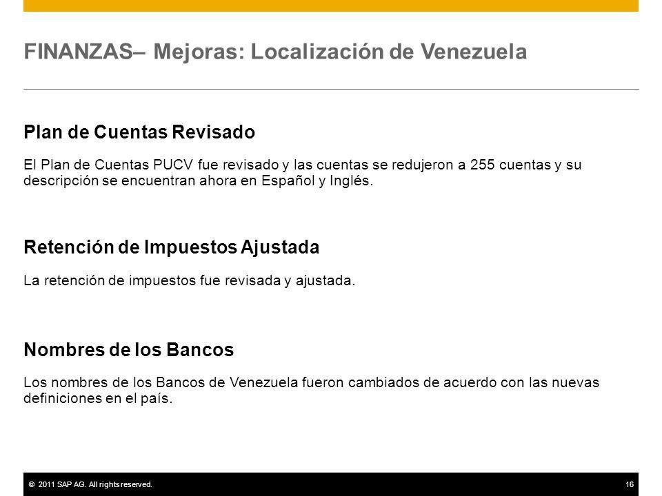 ©2011 SAP AG. All rights reserved.16 FINANZAS– Mejoras: Localización de Venezuela Plan de Cuentas Revisado El Plan de Cuentas PUCV fue revisado y las