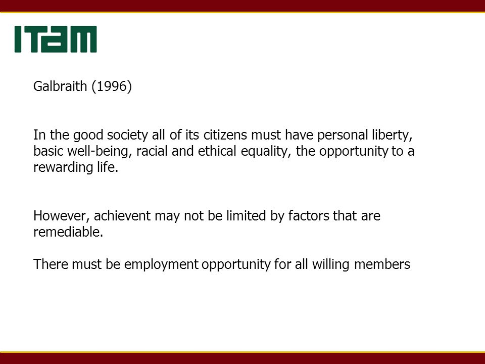 Galbraith (1996) In the good society all of its citizens must have personal liberty, basic well-being, racial and ethical equality, the opportunity to a rewarding life.
