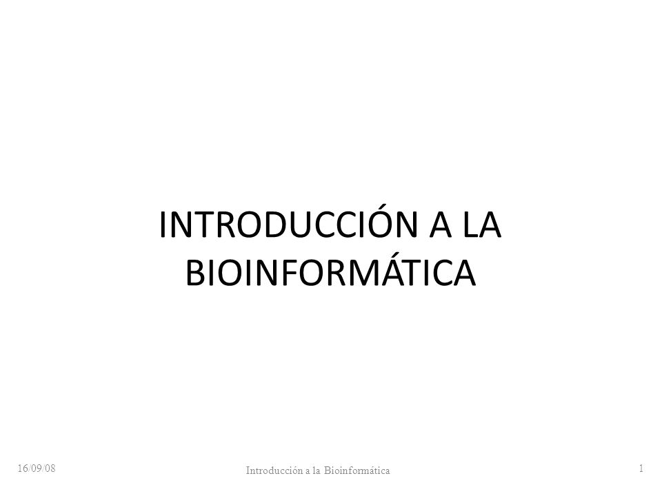 INTRODUCCIÓN A LA BIOINFORMÁTICA 16/09/08 Introducción a la Bioinformática 1