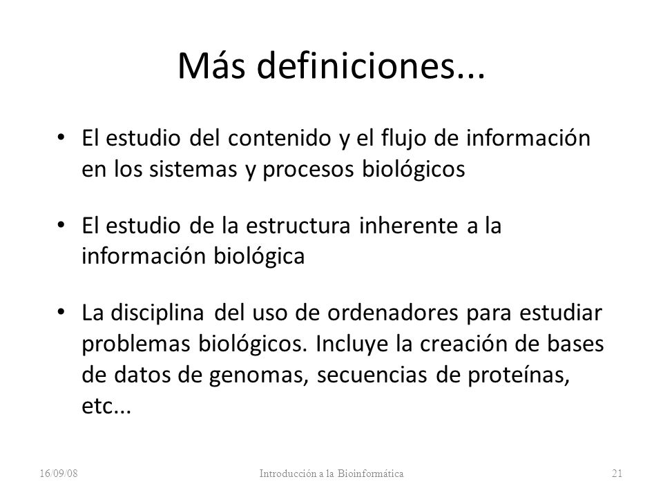 Más definiciones... El estudio del contenido y el flujo de información en los sistemas y procesos biológicos El estudio de la estructura inherente a l