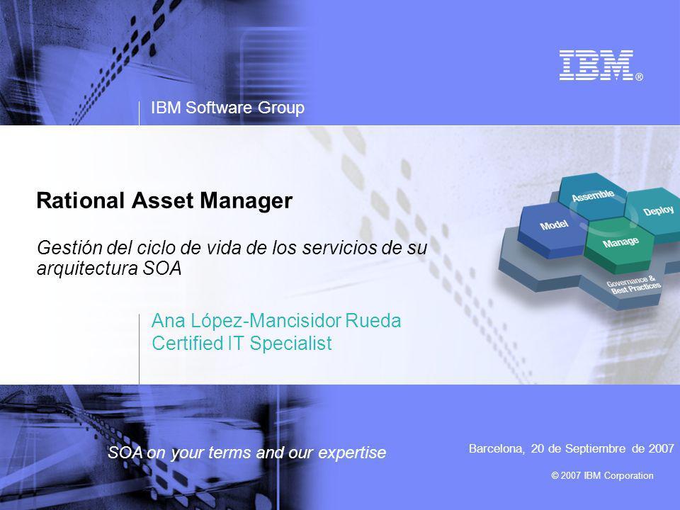 © 2007 IBM Corporation IBM Software Group SOA on your terms and our expertise Rational Asset Manager Gestión del ciclo de vida de los servicios de su arquitectura SOA Ana López-Mancisidor Rueda Certified IT Specialist Barcelona, 20 de Septiembre de 2007