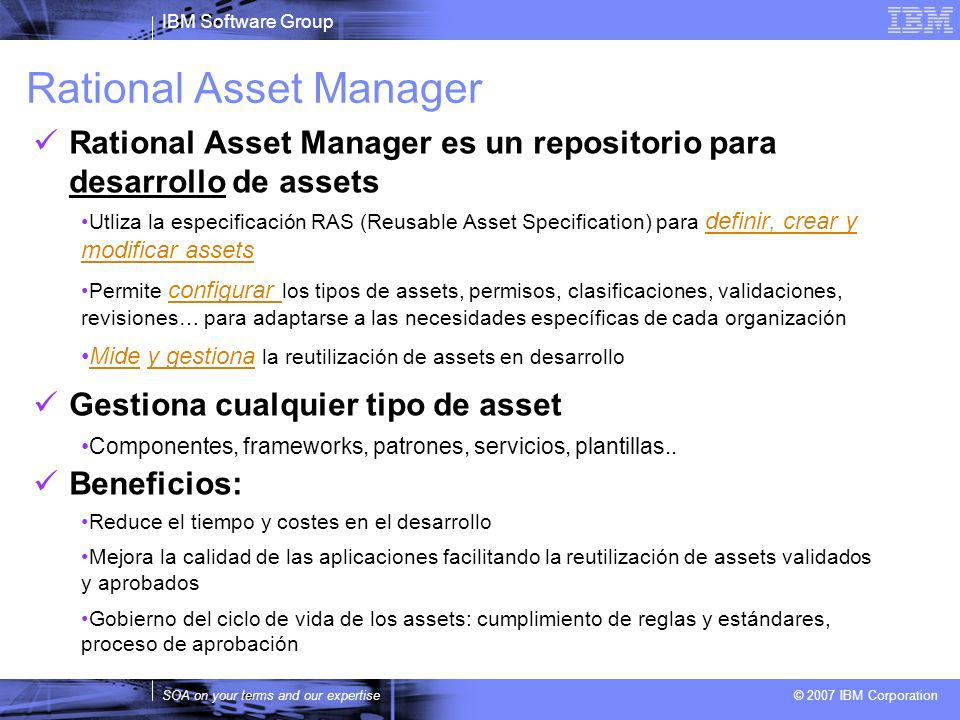 IBM Software Group SOA on your terms and our expertise © 2007 IBM Corporation Rational Asset Manager Rational Asset Manager es un repositorio para des