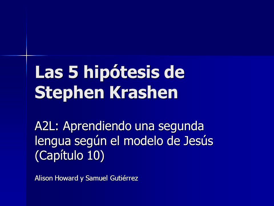 Las 5 hipótesis de Stephen Krashen A2L: Aprendiendo una segunda lengua según el modelo de Jesús (Capítulo 10) Alison Howard y Samuel Gutiérrez