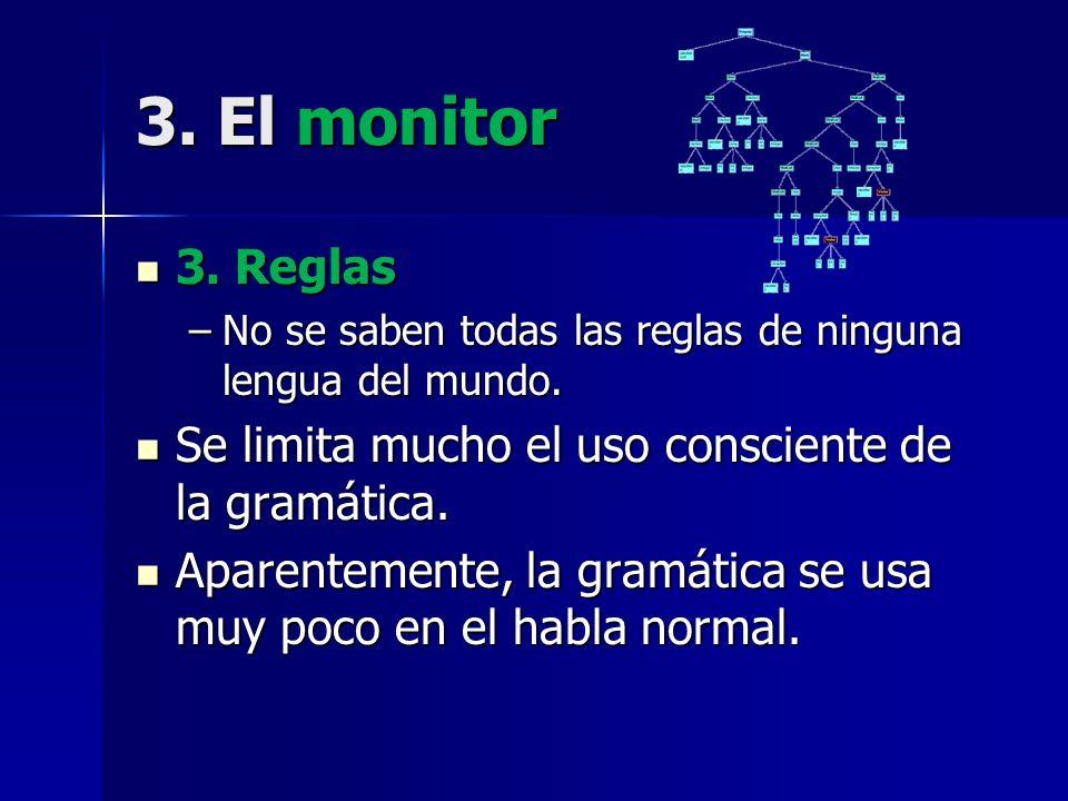3. El monitor 3. Reglas 3. Reglas –No se saben todas las reglas de ninguna lengua del mundo. Se limita mucho el uso consciente de la gramática. Se lim