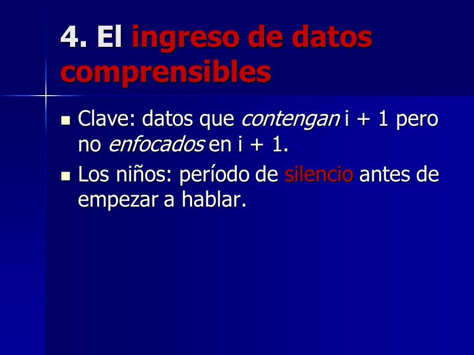 4. El ingreso de datos comprensibles Clave: datos que contengan i + 1 pero no enfocados en i + 1. Clave: datos que contengan i + 1 pero no enfocados e