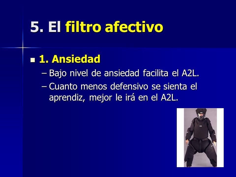 5. El filtro afectivo 1. Ansiedad 1. Ansiedad –Bajo nivel de ansiedad facilita el A2L. –Cuanto menos defensivo se sienta el aprendiz, mejor le irá en