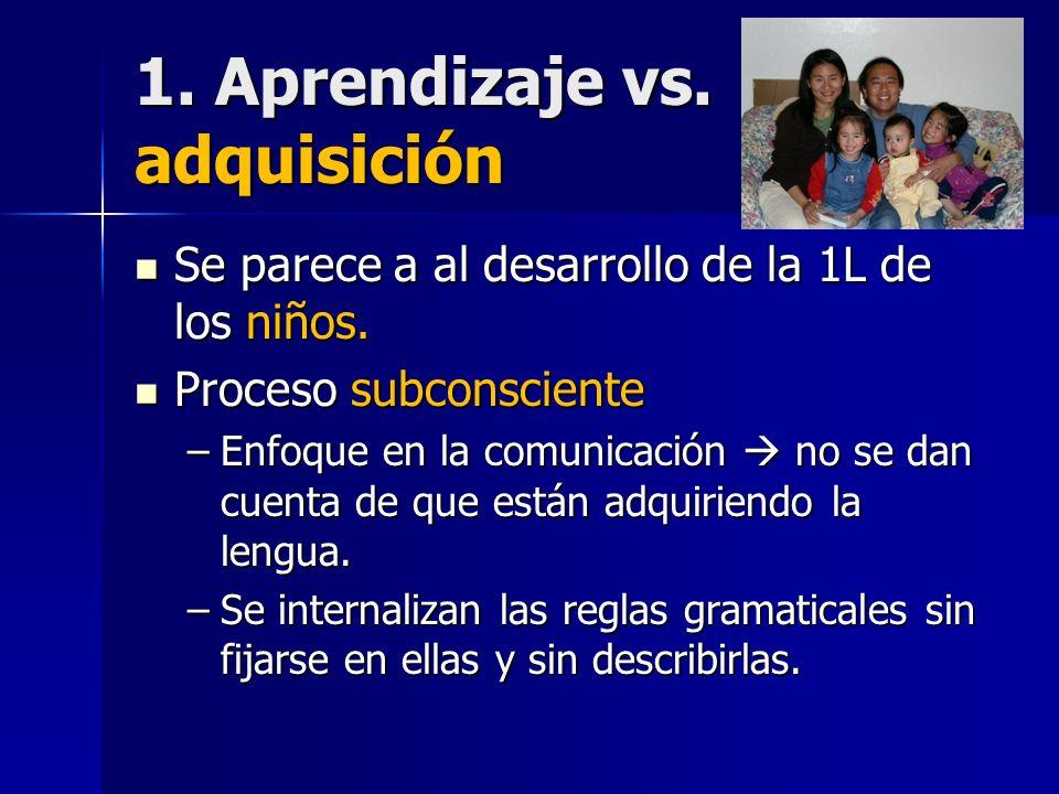 1. Aprendizaje vs. adquisición Se parece a al desarrollo de la 1L de los niños. Se parece a al desarrollo de la 1L de los niños. Proceso subconsciente