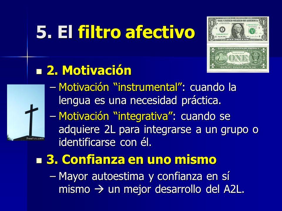 5. El filtro afectivo 2. Motivación 2. Motivación –Motivación instrumental: cuando la lengua es una necesidad práctica. –Motivación integrativa: cuand