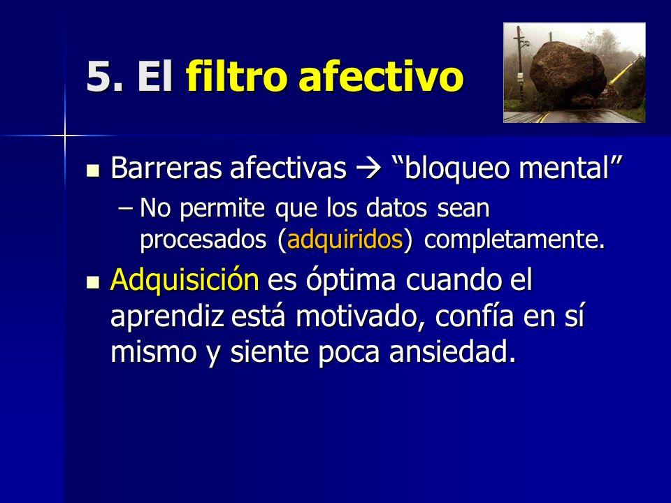 5. El filtro afectivo Barreras afectivas bloqueo mental Barreras afectivas bloqueo mental –No permite que los datos sean procesados (adquiridos) compl