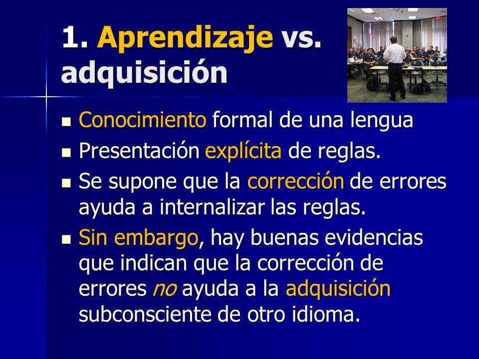 1. Aprendizaje vs. adquisición Conocimiento formal de una lengua Conocimiento formal de una lengua Presentación explícita de reglas. Presentación expl