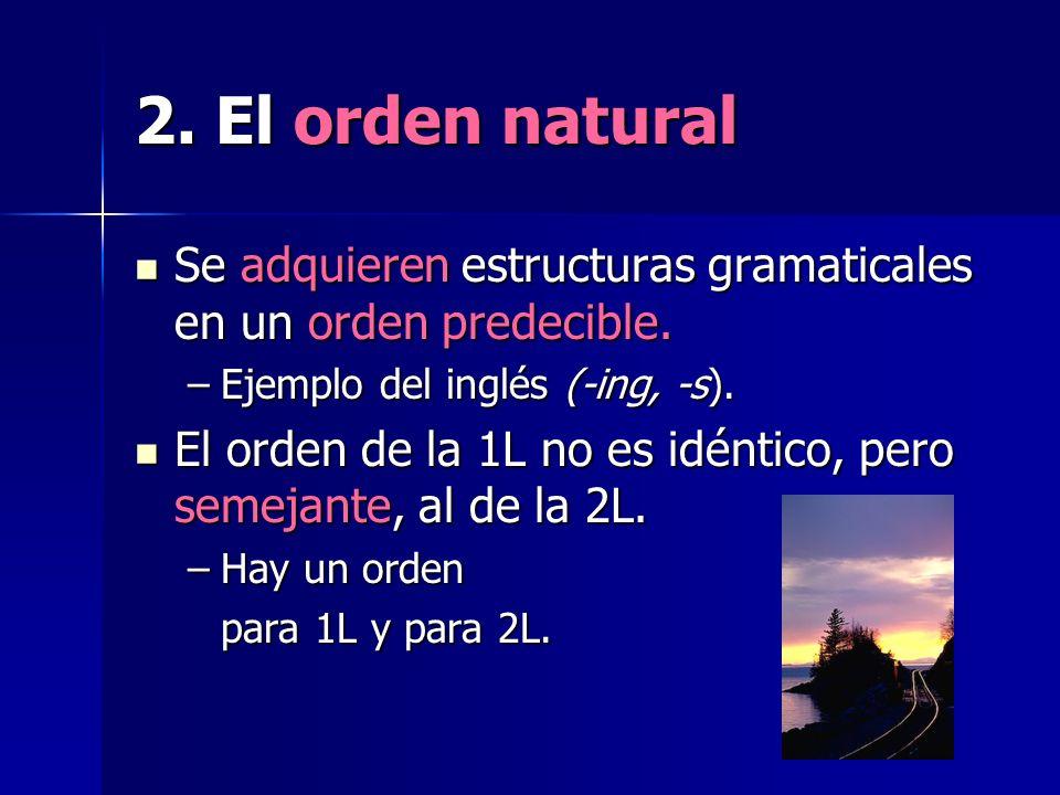 2. El orden natural Se adquieren estructuras gramaticales en un orden predecible. Se adquieren estructuras gramaticales en un orden predecible. –Ejemp