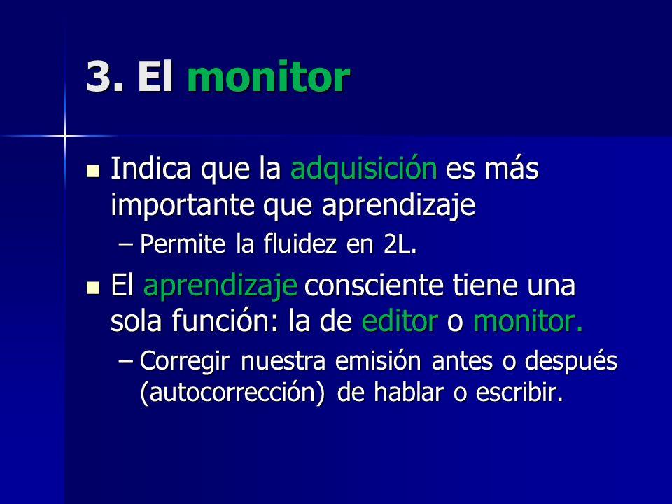 3. El monitor Indica que la adquisición es más importante que aprendizaje Indica que la adquisición es más importante que aprendizaje –Permite la flui