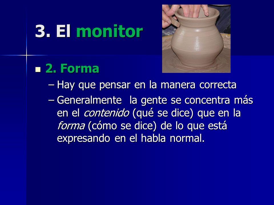 3. El monitor 2. Forma 2. Forma –Hay que pensar en la manera correcta –Generalmente la gente se concentra más en el contenido (qué se dice) que en la
