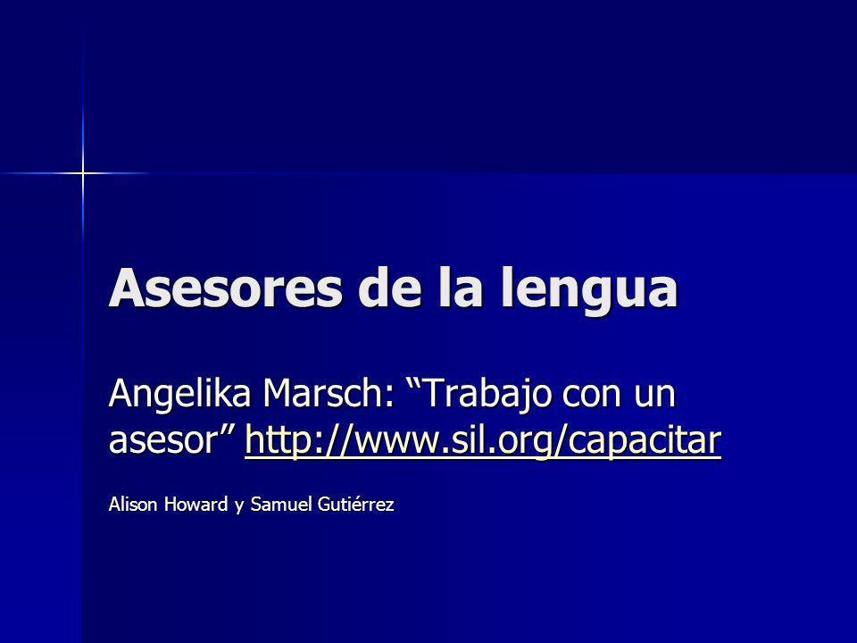 Asesores de la lengua Angelika Marsch: Trabajo con un asesor http://www.sil.org/capacitar http://www.sil.org/capacitar Alison Howard y Samuel Gutiérrez