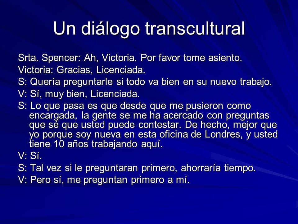 Un diálogo transcultural Srta. Spencer: Ah, Victoria. Por favor tome asiento. Victoria: Gracias, Licenciada. S: Quería preguntarle si todo va bien en