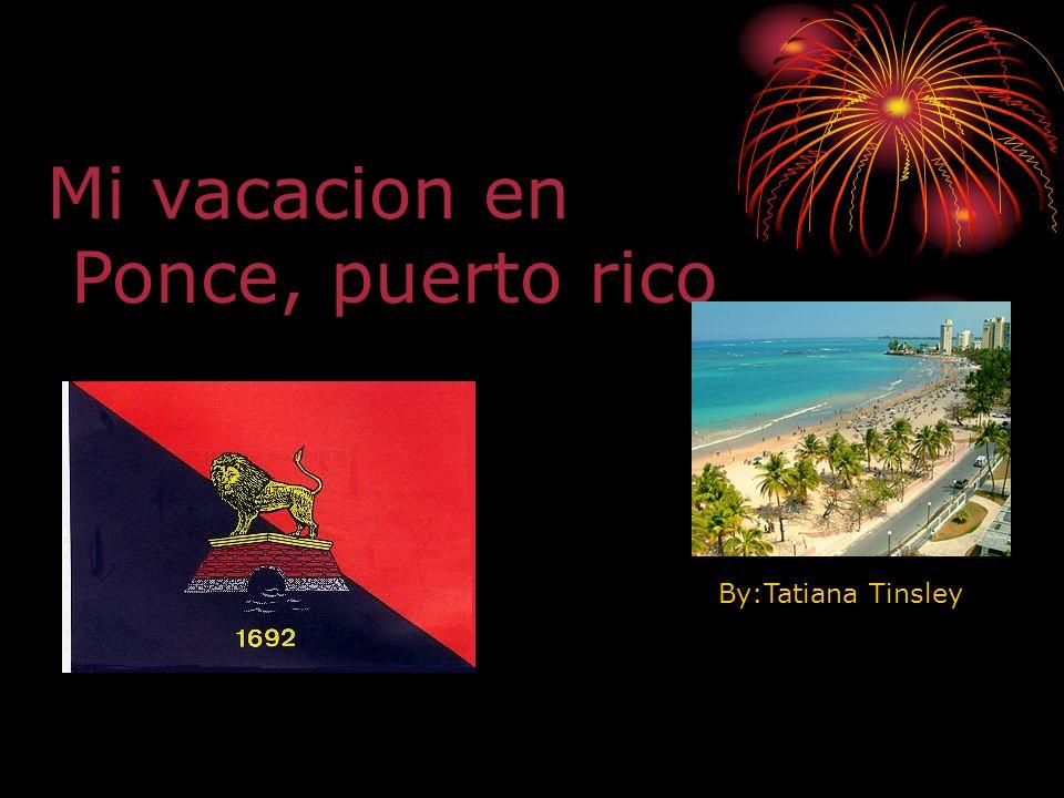Mi vacacion en Ponce, puerto rico By:Tatiana Tinsley
