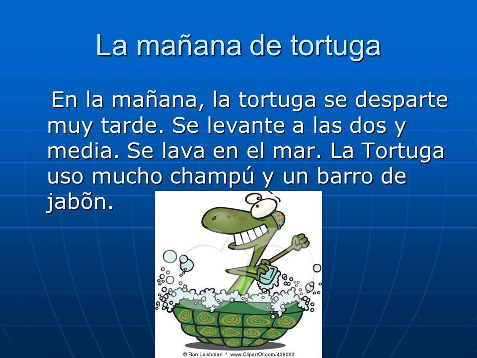 La mañana de tortuga En la mañana, la tortuga se desparte muy tarde. Se levante a las dos y media. Se lava en el mar. La Tortuga uso mucho champú y un