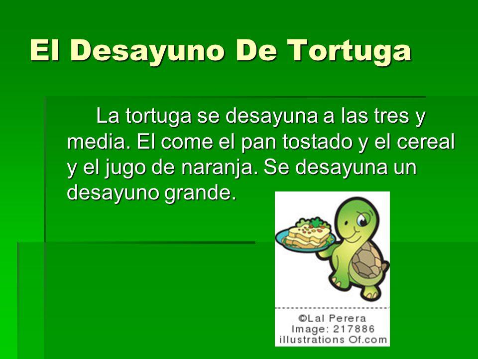 El Desayuno De Tortuga La tortuga se desayuna a las tres y media. El come el pan tostado y el cereal y el jugo de naranja. Se desayuna un desayuno gra