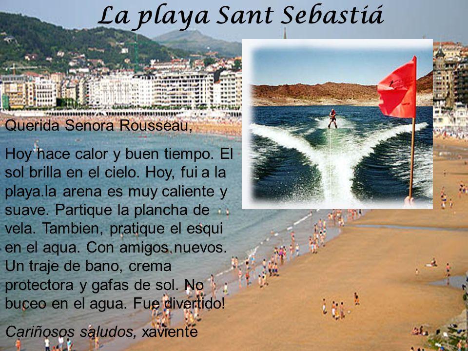 La playa Sant Sebastiá Querida Senora Rousseau, Hoy hace calor y buen tiempo. El sol brilla en el cielo. Hoy, fui a la playa.la arena es muy caliente