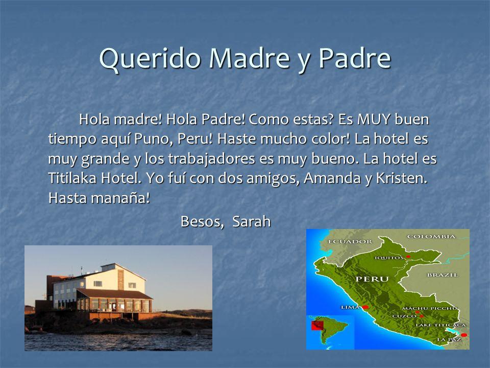 Querido Madre y Padre Hola madre! Hola Padre! Como estas? Es MUY buen tiempo aquí Puno, Peru! Haste mucho color! La hotel es muy grande y los trabajad