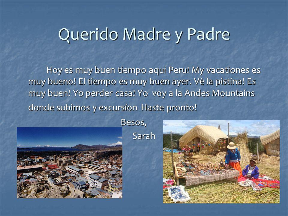 Querido Madre y Padre Hoy es muy buen tiempo aqui Peru! My vacationes es muy bueno! El tiempo es muy buen ayer. Vè la pistina! Es muy buen! Yo perder