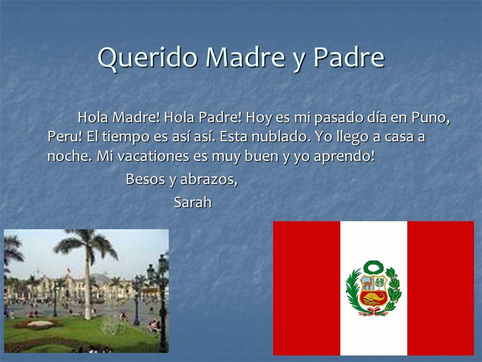 Querido Madre y Padre Hola Madre! Hola Padre! Hoy es mi pasado día en Puno, Peru! El tiempo es así así. Esta nublado. Yo llego a casa a noche. Mi vaca