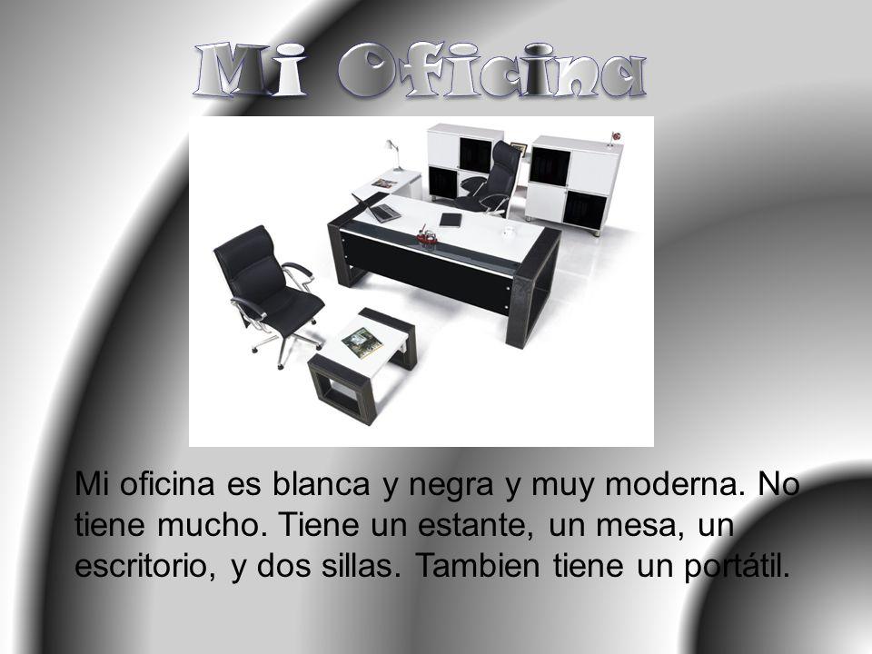 Mi oficina es blanca y negra y muy moderna. No tiene mucho. Tiene un estante, un mesa, un escritorio, y dos sillas. Tambien tiene un portátil.