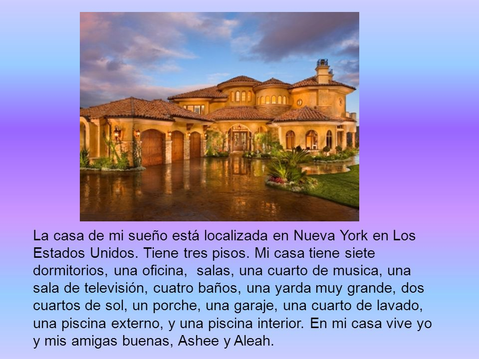 La casa de mi sueño está localizada en Nueva York en Los Estados Unidos. Tiene tres pisos. Mi casa tiene siete dormitorios, una oficina, salas, una cu