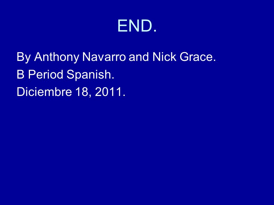 END. By Anthony Navarro and Nick Grace. B Period Spanish. Diciembre 18, 2011.