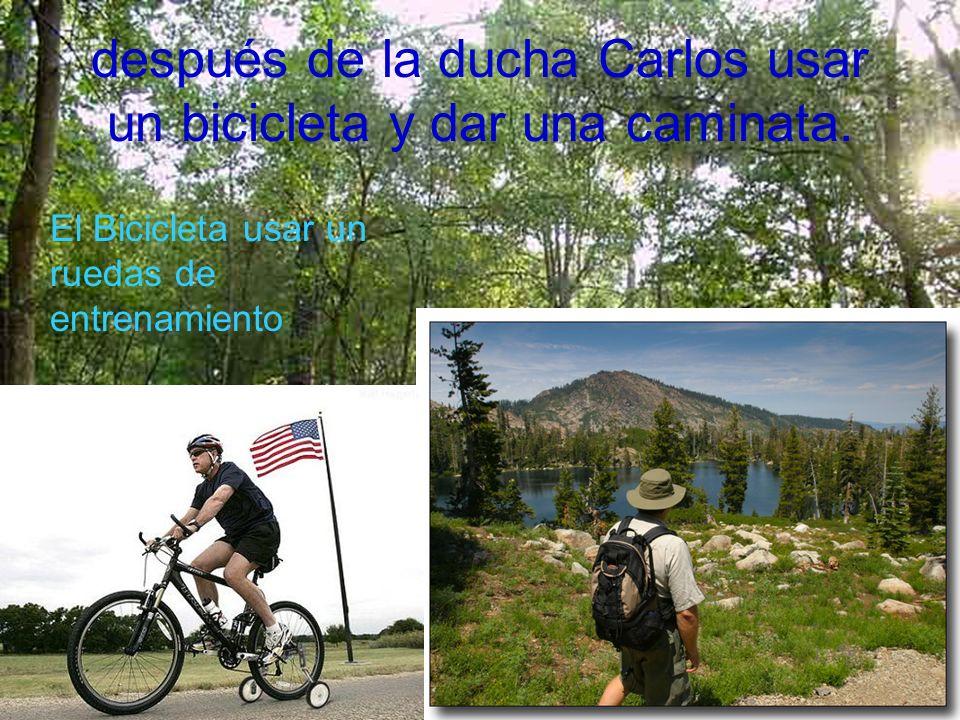 después de la ducha Carlos usar un bicicleta y dar una caminata. El Bicicleta usar un ruedas de entrenamiento