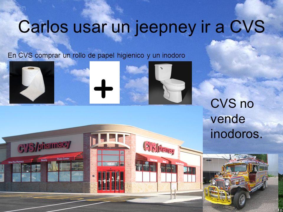 Carlos usar un jeepney ir a CVS En CVS comprar un rollo de papel higienico y un inodoro CVS no vende inodoros.