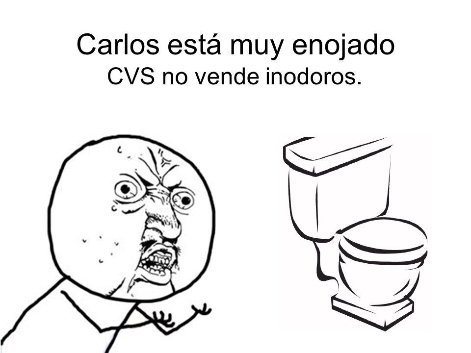 Carlos está muy enojado CVS no vende inodoros.