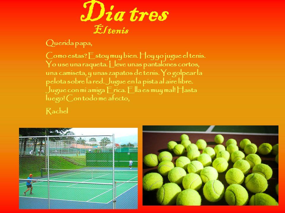 Dia tres Querida papa, Como estas? Estoy muy bien. Hoy yo jugue el tenis. Yo use una raqueta. Lleve unas pantalones cortos, una camiseta, y unas zapat