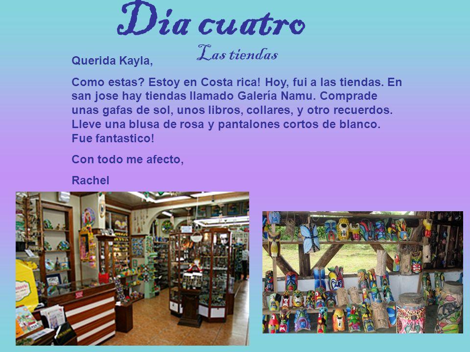Dia cuatro Querida Kayla, Como estas? Estoy en Costa rica! Hoy, fui a las tiendas. En san jose hay tiendas llamado Galería Namu. Comprade unas gafas d