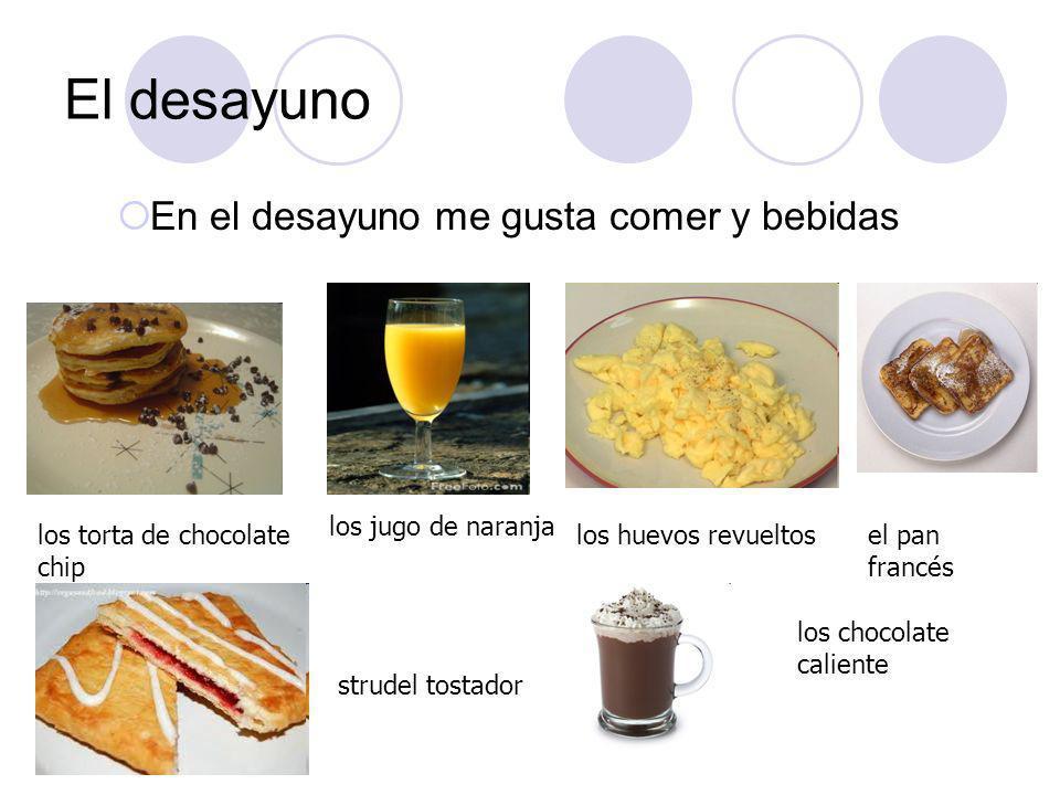 El desayuno En el desayuno me gusta comer y bebidas los torta de chocolate chip los jugo de naranja los huevos revueltosel pan francés strudel tostado