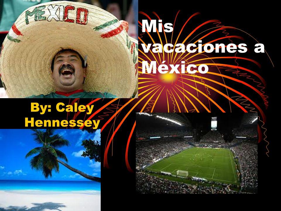 Mis vacaciones a México By: Caley Hennessey