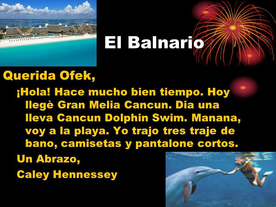 El Balnario Querida Ofek, ¡Hola! Hace mucho bien tiempo. Hoy llegè Gran Melia Cancun. Dia una lleva Cancun Dolphin Swim. Manana, voy a la playa. Yo tr