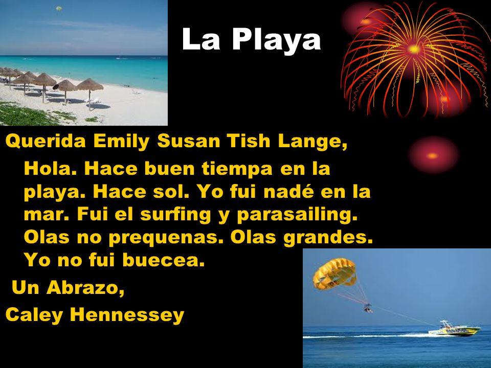 La Playa Querida Emily Susan Tish Lange, Hola. Hace buen tiempa en la playa. Hace sol. Yo fui nadé en la mar. Fui el surfing y parasailing. Olas no pr