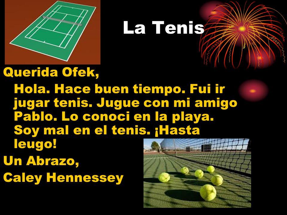 La Tenis Querida Ofek, Hola. Hace buen tiempo. Fui ir jugar tenis. Jugue con mi amigo Pablo. Lo conoci en la playa. Soy mal en el tenis. ¡Hasta leugo!