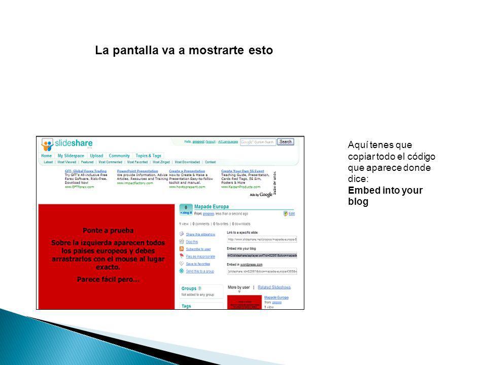 Aquí tenes que copiar todo el código que aparece donde dice: Embed into your blog La pantalla va a mostrarte esto