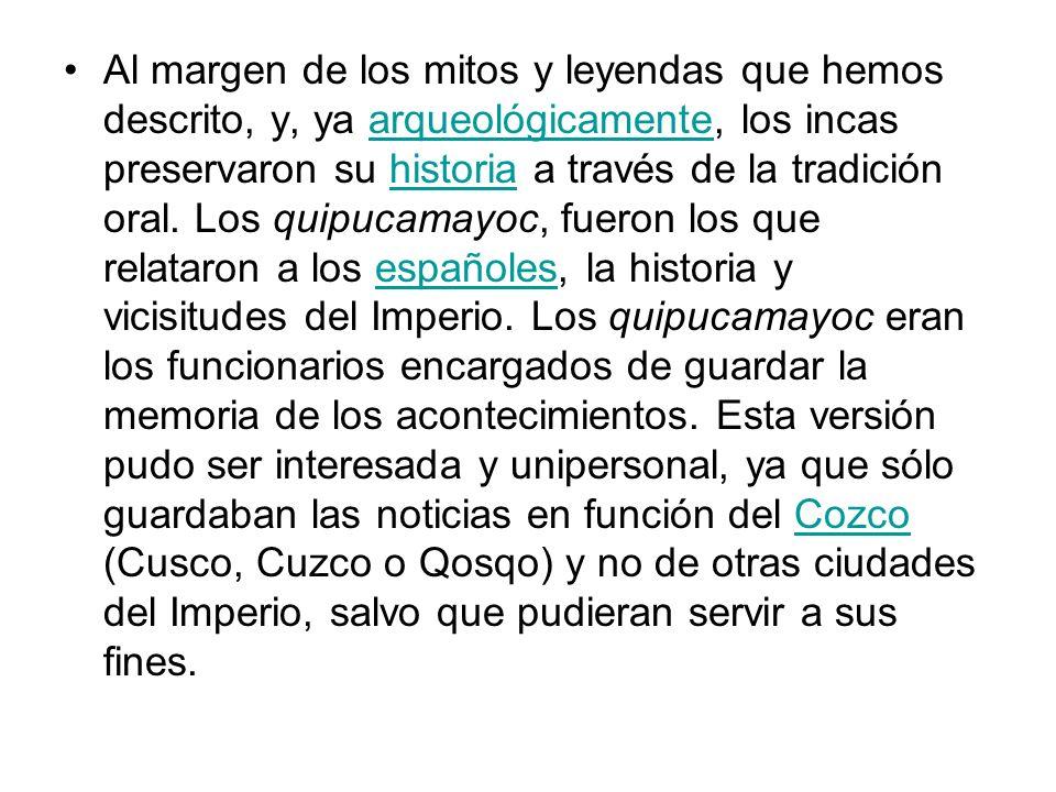 Al margen de los mitos y leyendas que hemos descrito, y, ya arqueológicamente, los incas preservaron su historia a través de la tradición oral.