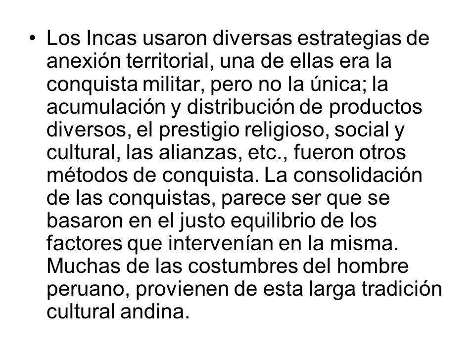 Los Incas usaron diversas estrategias de anexión territorial, una de ellas era la conquista militar, pero no la única; la acumulación y distribución de productos diversos, el prestigio religioso, social y cultural, las alianzas, etc., fueron otros métodos de conquista.