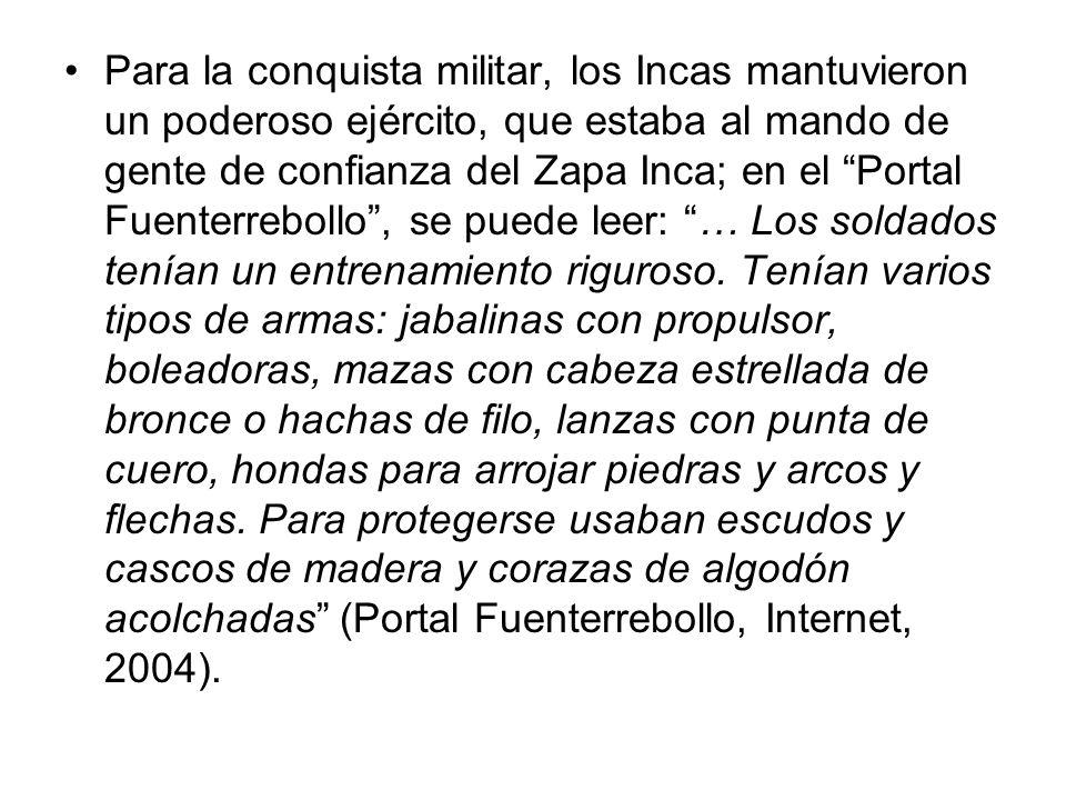 Para la conquista militar, los Incas mantuvieron un poderoso ejército, que estaba al mando de gente de confianza del Zapa Inca; en el Portal Fuenterrebollo, se puede leer: … Los soldados tenían un entrenamiento riguroso.