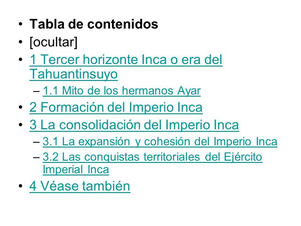 Tabla de contenidos [ocultar] 1 Tercer horizonte Inca o era del Tahuantinsuyo1 Tercer horizonte Inca o era del Tahuantinsuyo –1.1 Mito de los hermanos Ayar1.1 Mito de los hermanos Ayar 2 Formación del Imperio Inca 3 La consolidación del Imperio Inca –3.1 La expansión y cohesión del Imperio Inca3.1 La expansión y cohesión del Imperio Inca –3.2 Las conquistas territoriales del Ejército Imperial Inca3.2 Las conquistas territoriales del Ejército Imperial Inca 4 Véase también