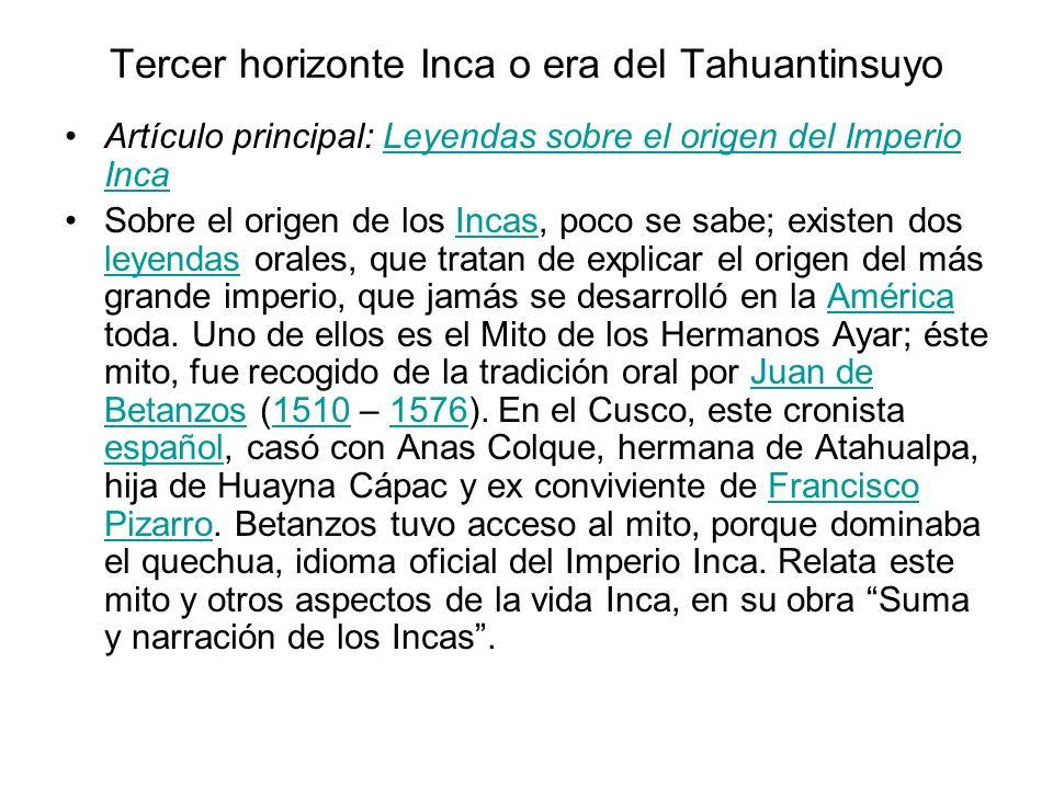 Tercer horizonte Inca o era del Tahuantinsuyo Artículo principal: Leyendas sobre el origen del Imperio IncaLeyendas sobre el origen del Imperio Inca Sobre el origen de los Incas, poco se sabe; existen dos leyendas orales, que tratan de explicar el origen del más grande imperio, que jamás se desarrolló en la América toda.